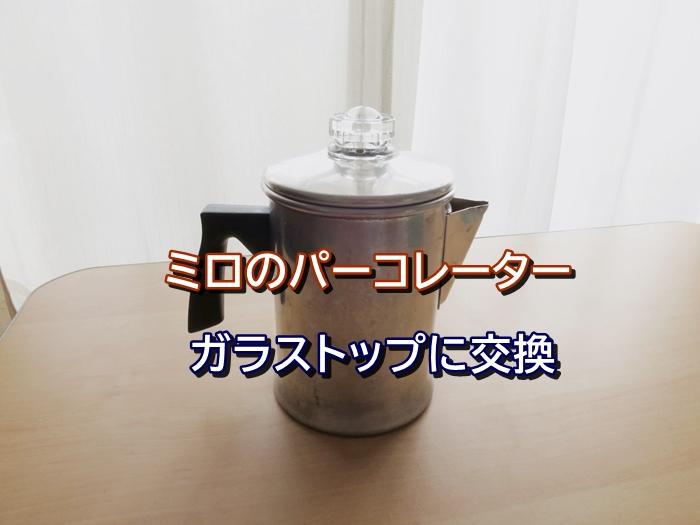 ミロのパーコレーター ガラストップに交換